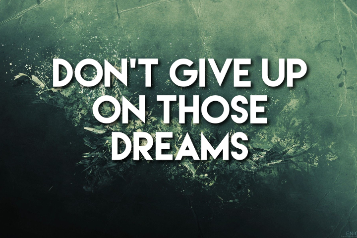 Don't Give Up On Those Dreams